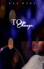To Change (Mature) by KMJnovels
