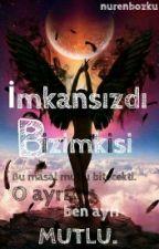 İMKANSIZDI BİZİMKİSİ (SEZON FİNALİ) by NurenBozku
