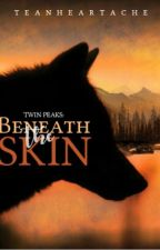 Beneath The Skin (Twin Peaks, #1) by TeaNHeartache