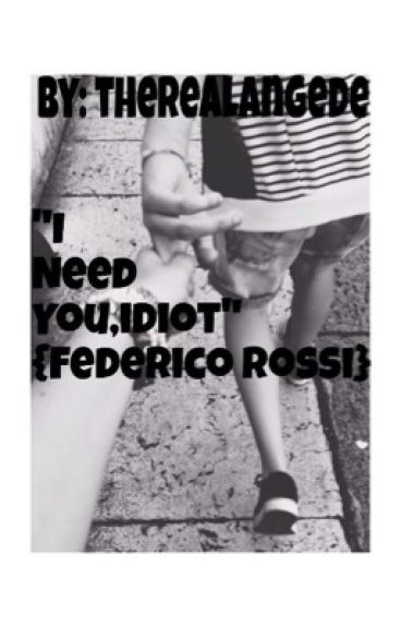 """I need you,idiot""{Federico Rossi} (#Wattys2016)"