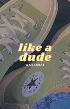 Like A Dude | ✓ by sablikestowrite