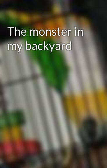 The monster in my backyard