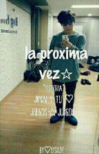 La Próxima Vez☆ by lisiijh