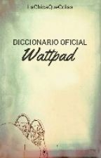 DICCIONARIO OFICIAL - WATTPAD by LaChicaQueOdias