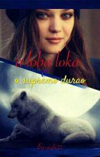 A Loba Loka E O Supremo durão [ PARADA POR TEMPO ENDERTEMINADO] by miadrakeS
