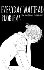 Everday Wattpad Problems by marIene_mckInnon