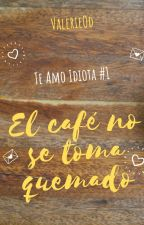 Te amo, Idiota #1: El café no se toma quemado by ValerieOd