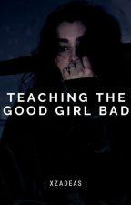 Teaching The GoodGirl Bad  by AyeeItzAlex