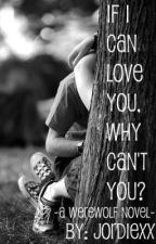 If I Can Love You, Why Can't You? - A Werewolf Novel by JordieXx