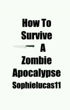 How To Survive A Zombie Apocalypse by sophielucas11