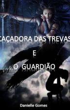 CAÇADORA DAS TREVAS                            E              O GUARDIÃO by Danielle-Gomes