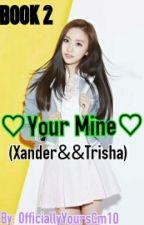 Your Mine (Xander&&Trisha) by AngPekengCinderella