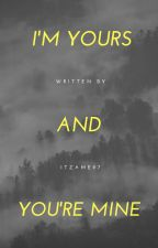 I'm Yours and You're Mine by ItzaMe97