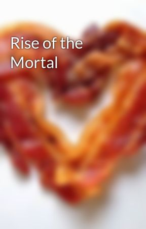 Rise of the Mortal by Styx_and_Stones
