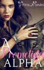 A Prometida do Alpha (Livro dois da trilogia de A Rainha Do Alpha) by ShawnMendes0808