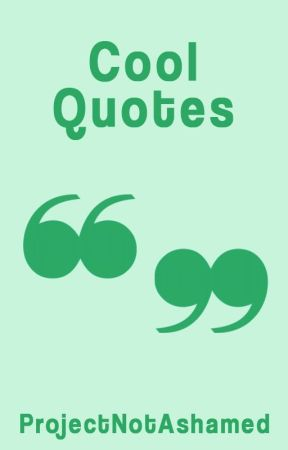 Cool Quotes by ProjectNotAshamed