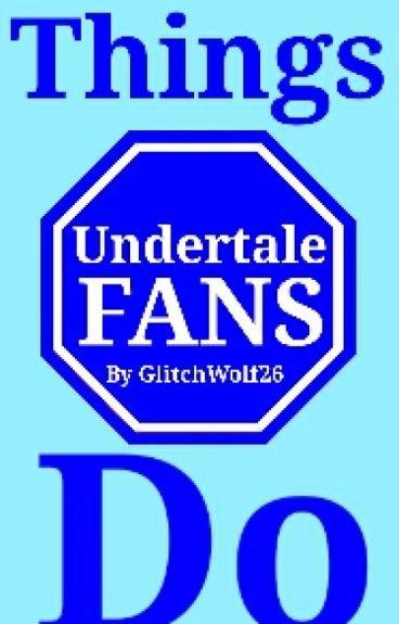 Things Undertale Fans Do
