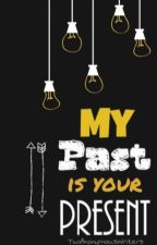 My Past is your Present. by TwoAnonymousWriters