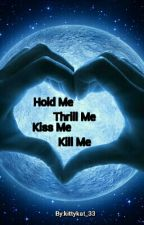 Hold Me. Thrill Me. Kiss Me. Kill Me by kittykat_33