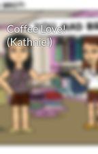 Coffee Love! (Kathniel) by AppleSkylarGreenYV