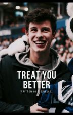 Treat You Better (Shawn Mendes Fan-Fic) by brielleei