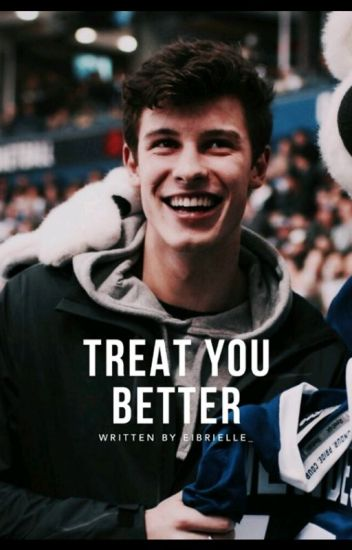 Treat You Better (Shawn Mendes Fan-Fic) -COMPLETED