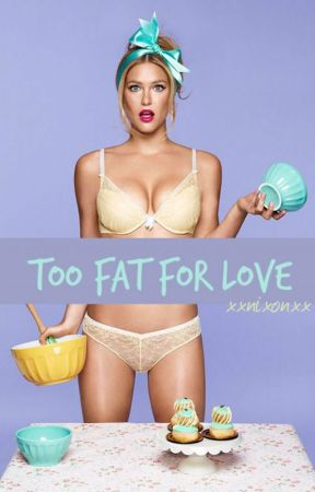 Too Fat for Love (Completed) by XxNixonxX