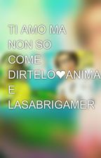TI AMO MA NON SO COME DIRTELO❤ANIMA E LASABRIGAMER by IreneCaleo