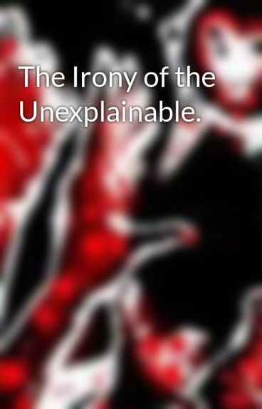 The Irony of the Unexplainable. by vamperious
