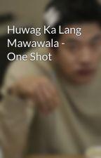 Huwag Ka Lang Mawawala - One Shot by heartpaper