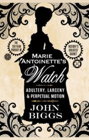 Marie-Antoinette's Watch: Adultery, Larceny & Perpetual Motion by johndbiggs
