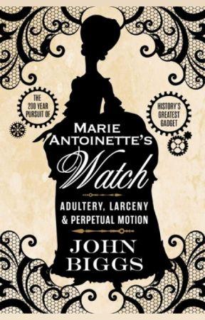 Marie-Antoinette's Watch: Adultery, Larceny & Perpetual Motion by johndbiggs