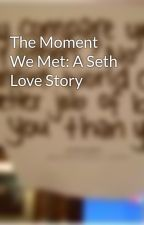 The Moment We Met: A Seth Love Story by BiteOfWicked