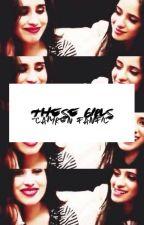 These Girls - Camren fan fic by SweetWaakeup