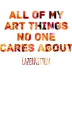 All of my Art Things No One Cares About by LazerKitten