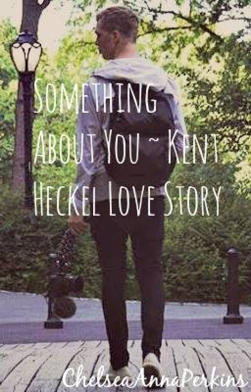 Something About You ~ Kent Heckel Love Story by ChelseaAnnaPerkins