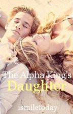 The Alpha King's Daughter by ismiletoday