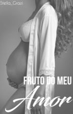 Fruto Do Meu Amor by Stella_Grazi