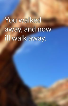 You walked away, and now ill walk away. by NoOneLikesYou