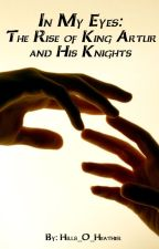In My Eyes: The Rise of King Arthur and His Knights by Hills_O_Heather