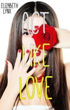 Act Like Love by ElizabethLynx