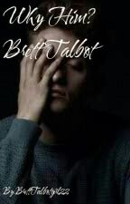 Why Him? Brett Talbot  by BrettTalbotgirl22