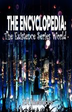 THE ENCYCLOPEDIA: The Existence Series World by ZoeyRTheodore
