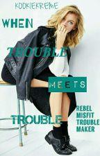 When Trouble Meets Trouble by KookieKreme