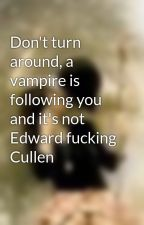 Don't turn around, a vampire is following you and it's not Edward fucking Cullen by KAYLEIANDLUCIEN