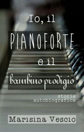 IO, IL PIANOFORTE E IL BAMBINO PRODIGIO (Wattys2017) by MarisinaVescio
