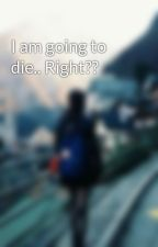 I am going to die.. Right?? by book_addict157