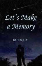 Let's Make a Memory [SOON TO BE PUBLISHED] by KKateSully