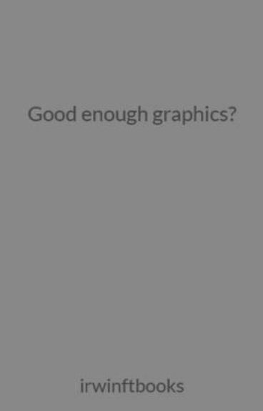 Good enough graphics? by irwinftbooks