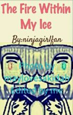 The Fire Within My Ice (A Ninjago Fanfiction)  by ninjagirlfan